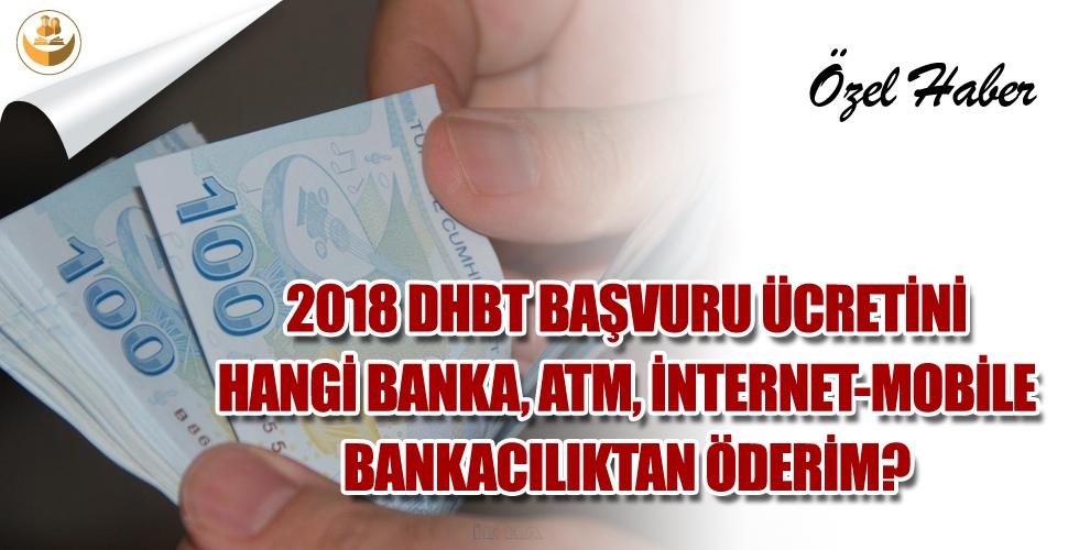 2018 DHBT Başvuru Ücreti Hangi ATM, Banka ve İnternet-Mobile Bankacılıktan Yatırılır?