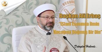 """Başkan Ali Erbaş """" İslam, Esasında İlmin Kucağına Doğmuş Bir Din """""""