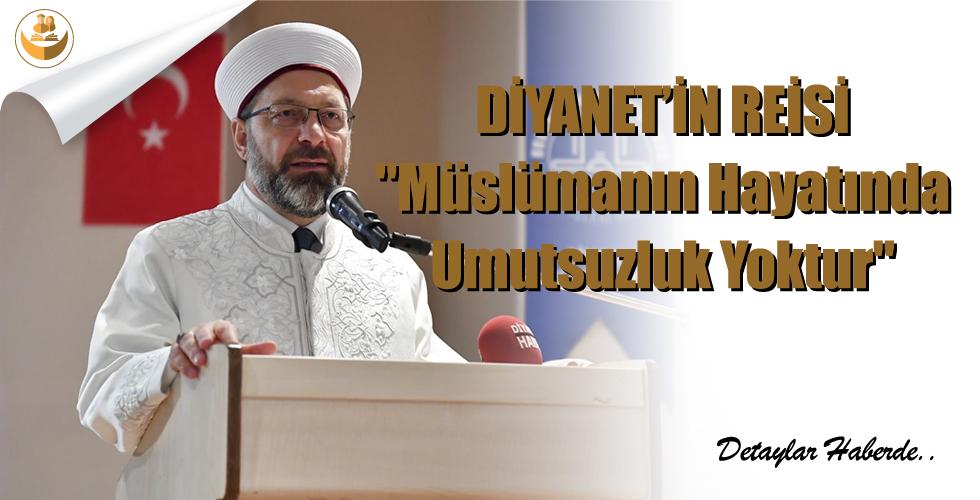 """Diyanet'in Reisi,""""Müslümanın Hayatında Umutsuzluk Yoktur"""""""