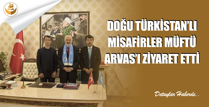 Doğu Türkistan'lı Misafirler Müftü Arvas'ı Ziyaret Etti