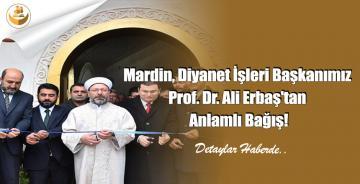 Mardin, Diyanet İşleri Başkanımız Prof. Dr. Ali Erbaş'tan Anlamlı Bağış!