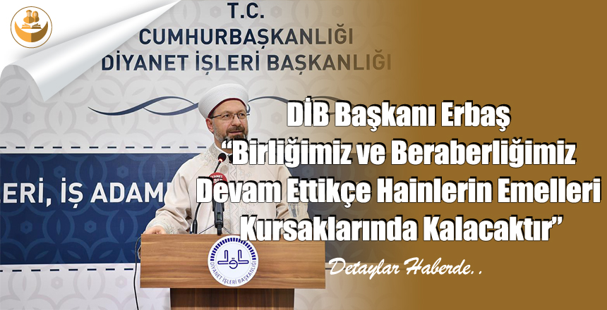 """DİB Başkanı Erbaş """"Birliğimiz ve Beraberliğimiz Devam Ettikçe Hainlerin Emelleri Kursaklarında Kalacaktır"""""""