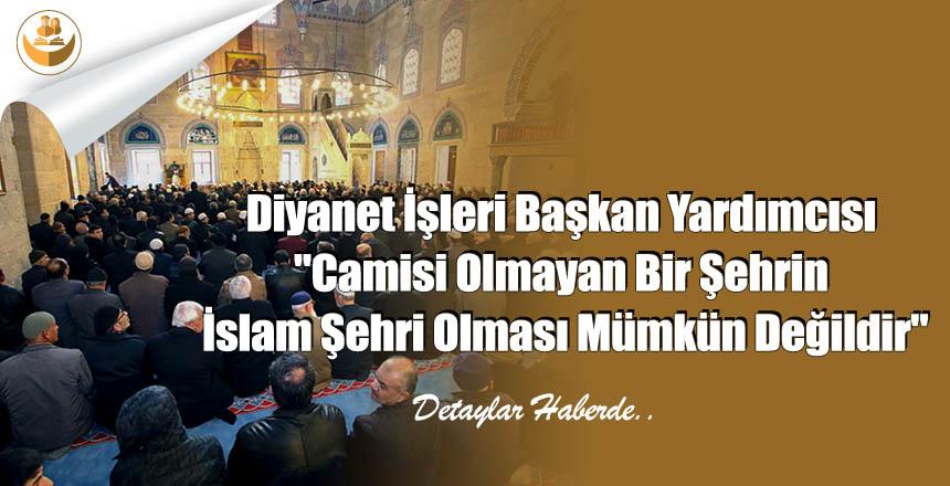"""Diyanet İşleri Başkan Yardımcısı """"Camisi Olmayan Bir Şehrin İslam Şehri Olması Mümkün Değildir"""""""