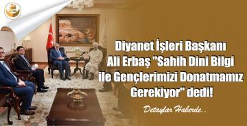 """Diyanet İşleri Başkanı Ali Erbaş """"Sahih Dini Bilgi ile Gençlerimizi Donatmamız Gerekiyor"""" Dedi!"""