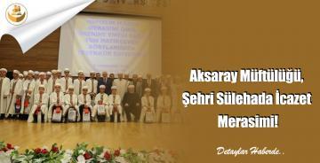 Aksaray Müftülüğü, Şehri Sülehada İcazet Merasimi!