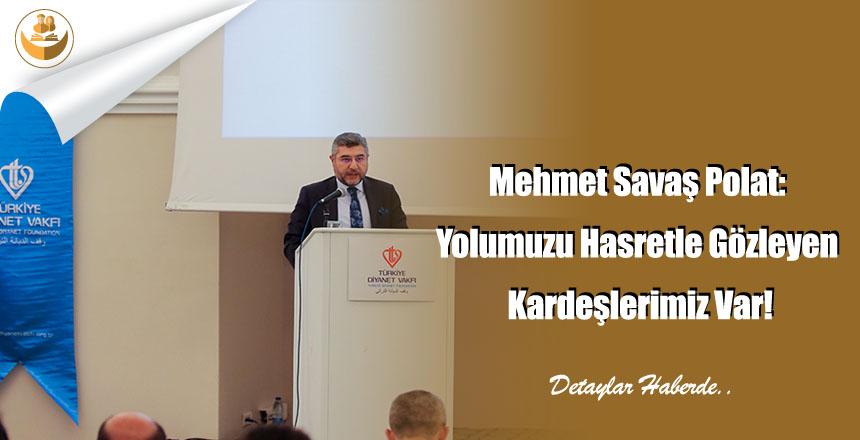 Mehmet Savaş Polat: Yolumuzu Hasretle Gözleyen Kardeşlerimiz Var!