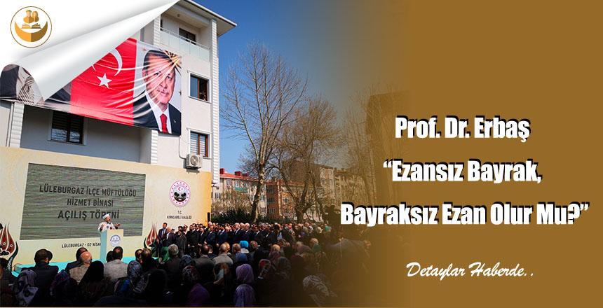 """Prof. Dr. Erbaş """"Ezansız Bayrak, Bayraksız Ezan Olur Mu?"""""""