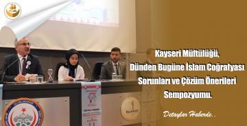 Kayseri Müftülüğü, Dünden Bugüne İslam Coğrafyası Sorunları ve Çözüm Önerileri Sempozyumu.