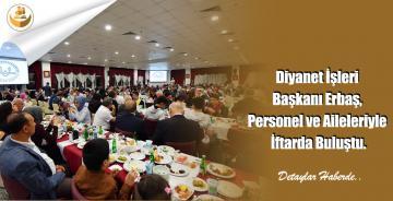 Diyanet İşleri Başkanı Erbaş, Personel ve Aileleriyle İftarda Buluştu.