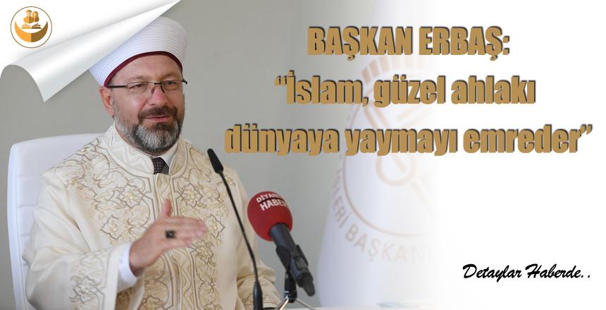 "Başkan Erbaş: ""İslam, güzel ahlakı dünyaya yaymayı emreder."""